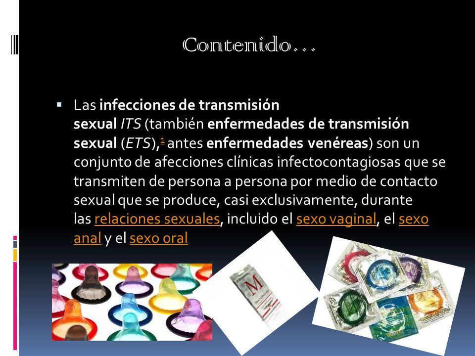 Contenido…  Las infecciones de transmisión sexual ITS (también enfermedades de transmisión sexual (ETS), 1 antes enfermedades venéreas) son un conjunto de afecciones clínicas infectocontagiosas que se transmiten de persona a persona por medio de contacto sexual que se produce, casi exclusivamente, durante las relaciones sexuales, incluido el sexo vaginal, el sexo anal y el sexo oral 1relaciones sexualessexo vaginalsexo analsexo oral