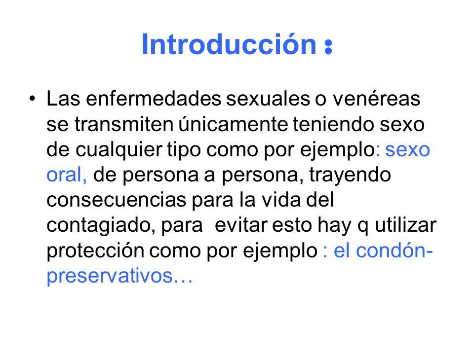 Introducción : Las enfermedades sexuales o venéreas se transmiten únicamente teniendo sexo de cualquier tipo como por ejemplo: sexo oral, de persona a persona, trayendo consecuencias para la vida del contagiado, para evitar esto hay q utilizar protección como por ejemplo : el condón- preservativos…