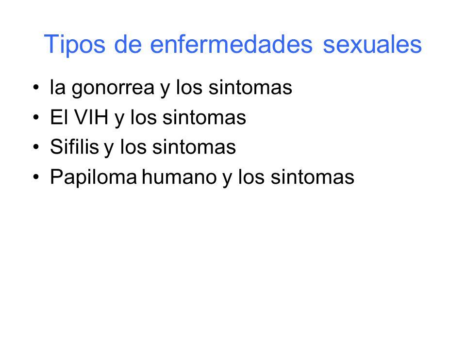 Tipos de enfermedades sexuales la gonorrea y los sintomas El VIH y los sintomas Sifilis y los sintomas Papiloma humano y los sintomas