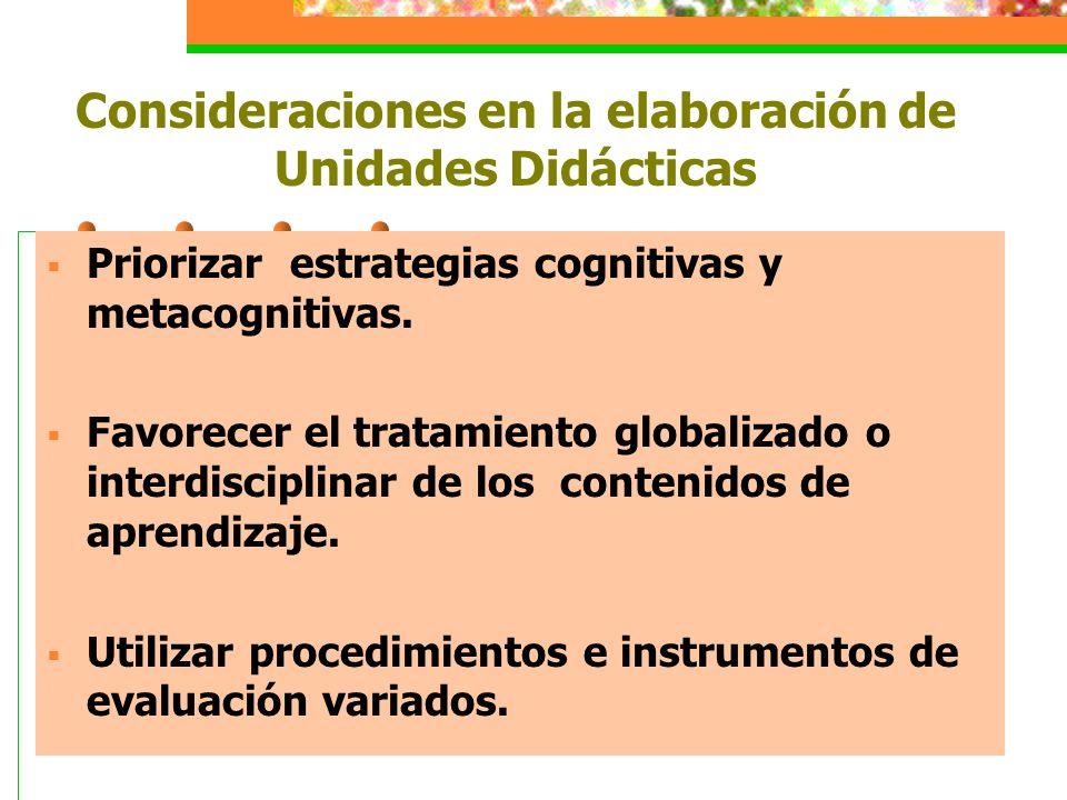 Consideraciones en la elaboración de Unidades Didácticas  Priorizar estrategias cognitivas y metacognitivas.  Favorecer el tratamiento globalizado o
