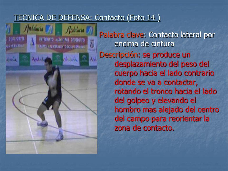TECNICA DE DEFENSA: Contacto (Foto 14 ) Palabra clave: Contacto lateral por encima de cintura Descripción: se produce un desplazamiento del peso del c