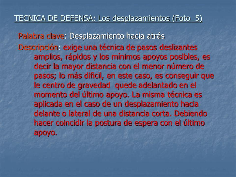 TECNICA DE DEFENSA: Los desplazamientos (Foto 5) Palabra clave: Desplazamiento hacia atrás Descripción: exige una técnica de pasos deslizantes amplios