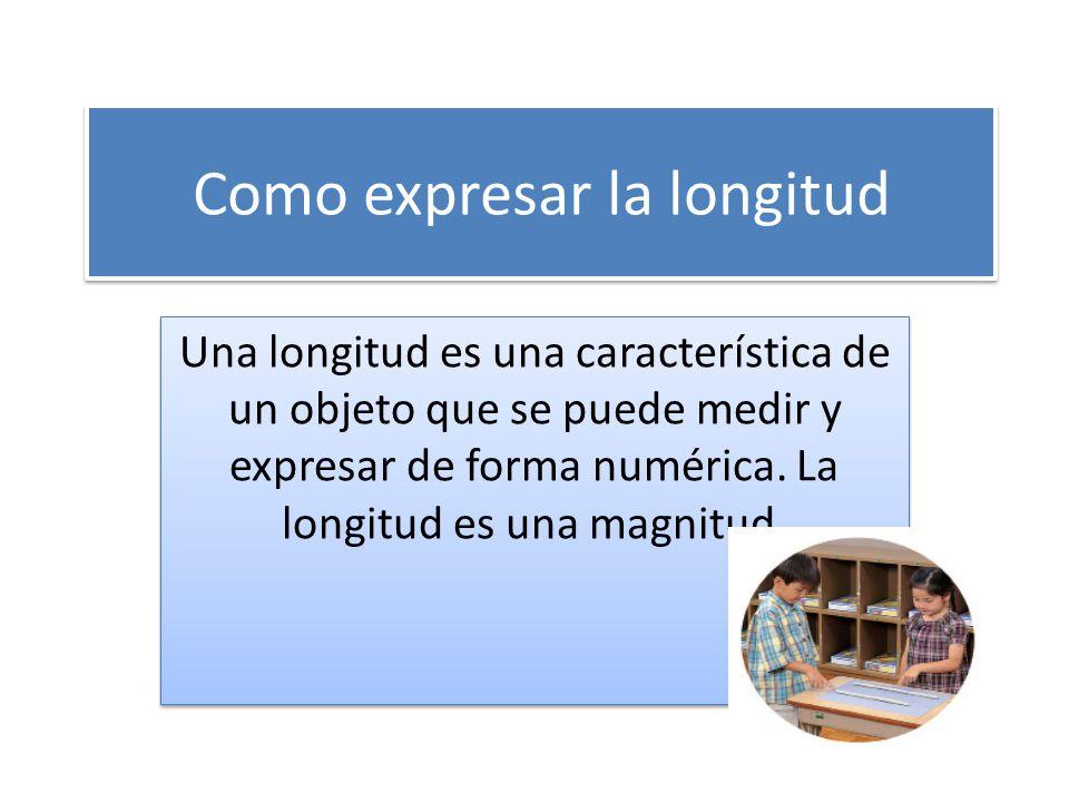 Como expresar la longitud Una longitud es una característica de un objeto que se puede medir y expresar de forma numérica. La longitud es una magnitud
