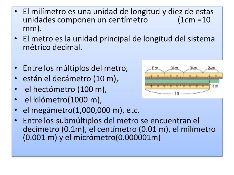 El milímetro es una unidad de longitud y diez de estas unidades componen un centímetro (1cm =10 mm). El metro es la unidad principal de longitud del s