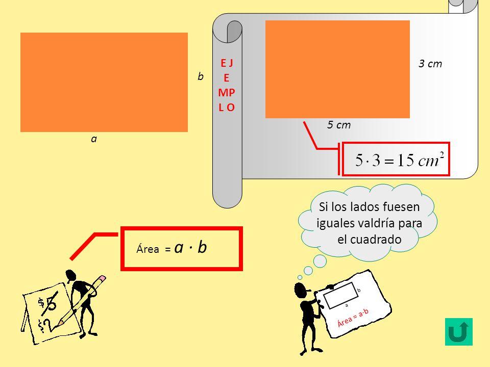 Área = l l Debe ser muy parecida a la del rectángulo Área = a·b a b 5 cm E J E MP L O