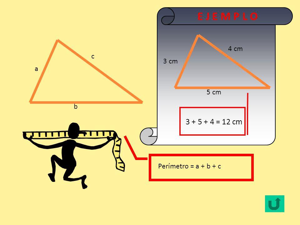 b a c Perímetro = a + b + c E J E M P L O 5 cm 3 cm 4 cm 3 + 5 + 4 = 12 cm