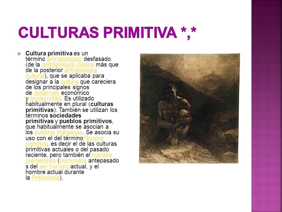  Cultura primitiva es un término antropológico desfasado (de la antropología clásica más que de la posterior antropología cultural), que se aplicaba para designar a la cultura que careciera de los principales signos de desarrollo económico y modernidad.