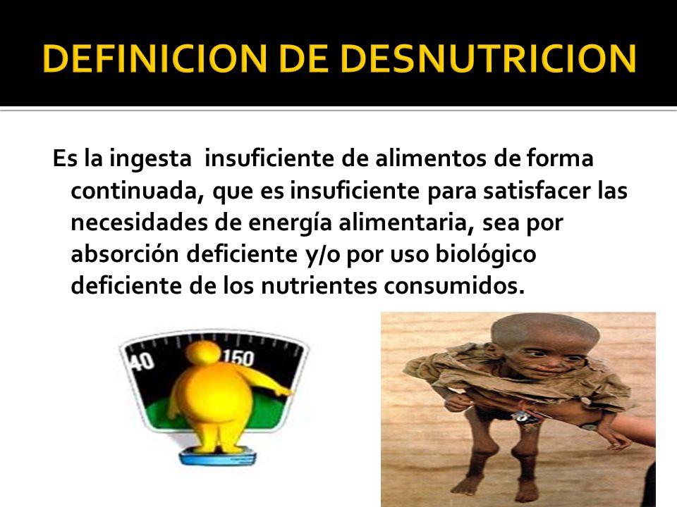 Es la ingesta insuficiente de alimentos de forma continuada, que es insuficiente para satisfacer las necesidades de energía alimentaria, sea por absor