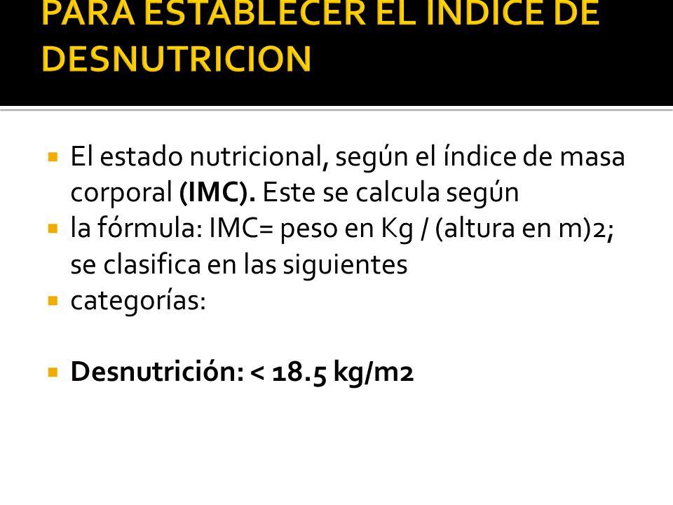  El estado nutricional, según el índice de masa corporal (IMC). Este se calcula según  la fórmula: IMC= peso en Kg / (altura en m)2; se clasifica en