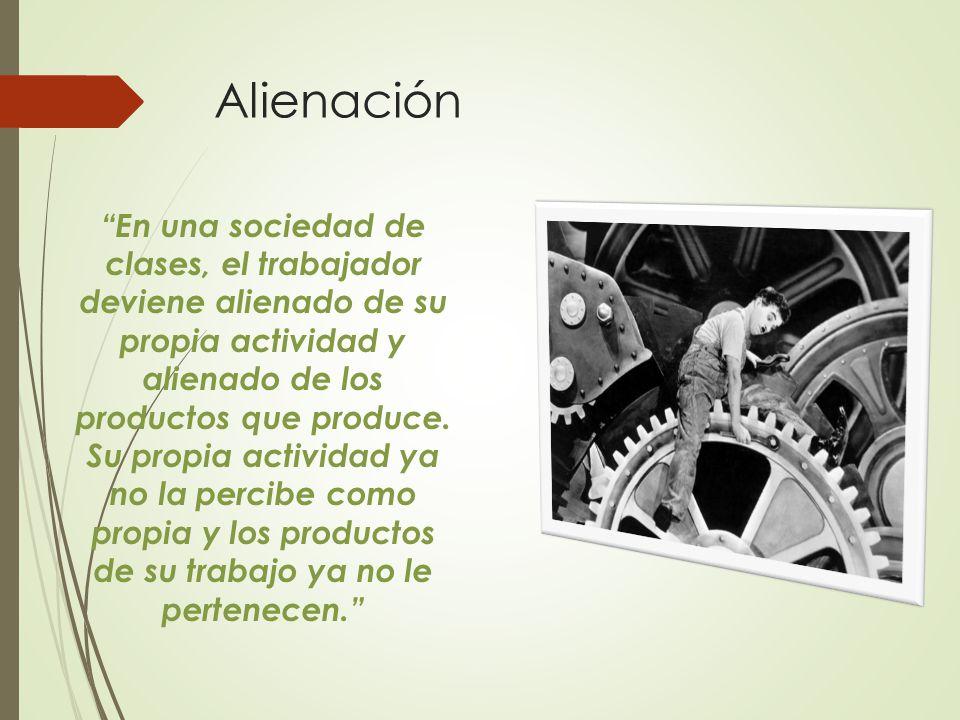 Alienación En una sociedad de clases, el trabajador deviene alienado de su propia actividad y alienado de los productos que produce.