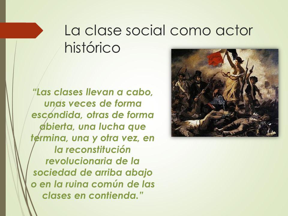 La clase social como actor histórico Las clases llevan a cabo, unas veces de forma escondida, otras de forma abierta, una lucha que termina, una y otra vez, en la reconstitución revolucionaria de la sociedad de arriba abajo o en la ruina común de las clases en contienda.