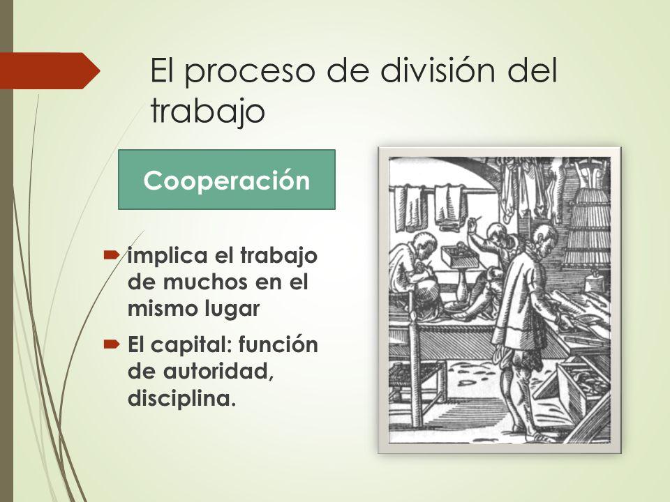 El proceso de división del trabajo  implica el trabajo de muchos en el mismo lugar  El capital: función de autoridad, disciplina.