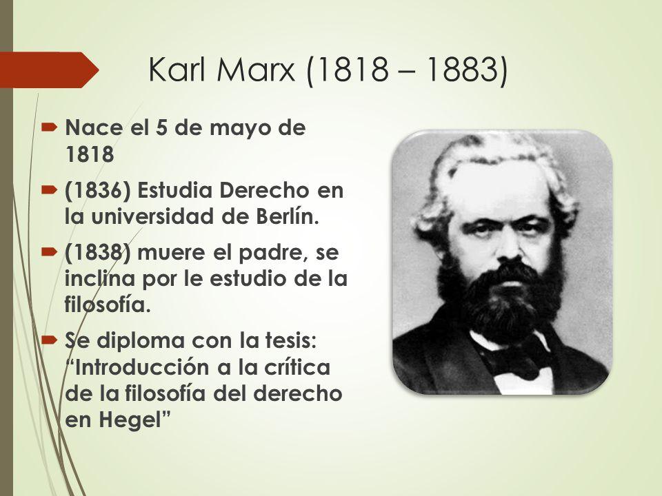 Karl Marx (1818 – 1883)  Nace el 5 de mayo de 1818  (1836) Estudia Derecho en la universidad de Berlín.