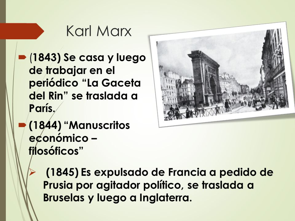 Karl Marx  ( 1843) Se casa y luego de trabajar en el periódico La Gaceta del Rin se traslada a París.