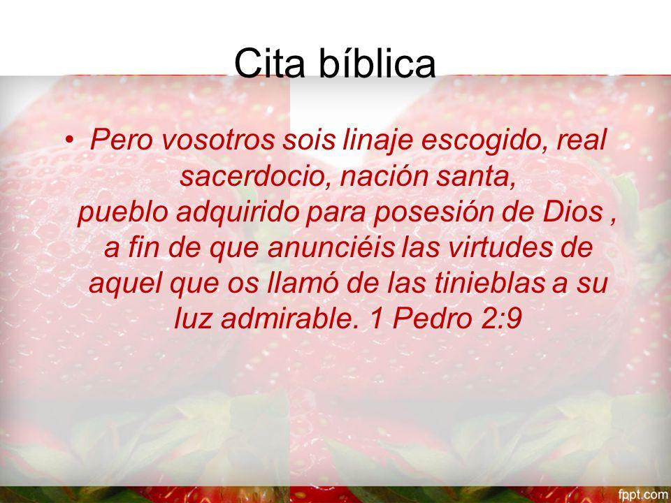 Cita bíblica Pero vosotros sois linaje escogido, real sacerdocio, nación santa, pueblo adquirido para posesión de Dios, a fin de que anunciéis las virtudes de aquel que os llamó de las tinieblas a su luz admirable.