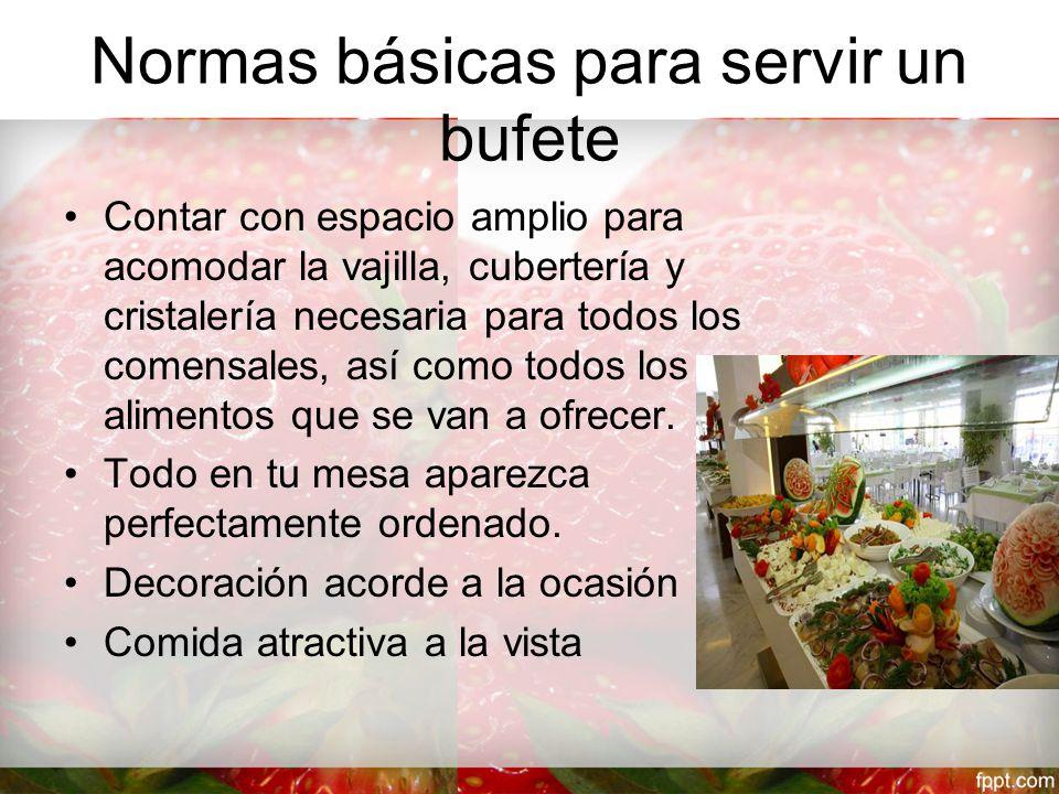 Normas básicas para servir un bufete Contar con espacio amplio para acomodar la vajilla, cubertería y cristalería necesaria para todos los comensales, así como todos los alimentos que se van a ofrecer.