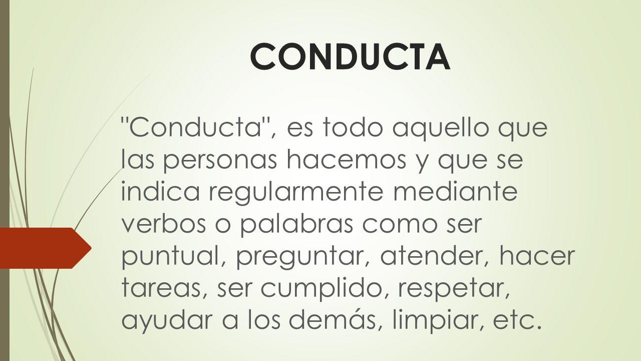 CONDUCTA Conducta , es todo aquello que las personas hacemos y que se indica regularmente mediante verbos o palabras como ser puntual, preguntar, atender, hacer tareas, ser cumplido, respetar, ayudar a los demás, limpiar, etc.