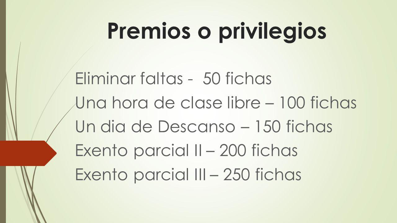 Premios o privilegios Eliminar faltas - 50 fichas Una hora de clase libre – 100 fichas Un dia de Descanso – 150 fichas Exento parcial II – 200 fichas Exento parcial III – 250 fichas
