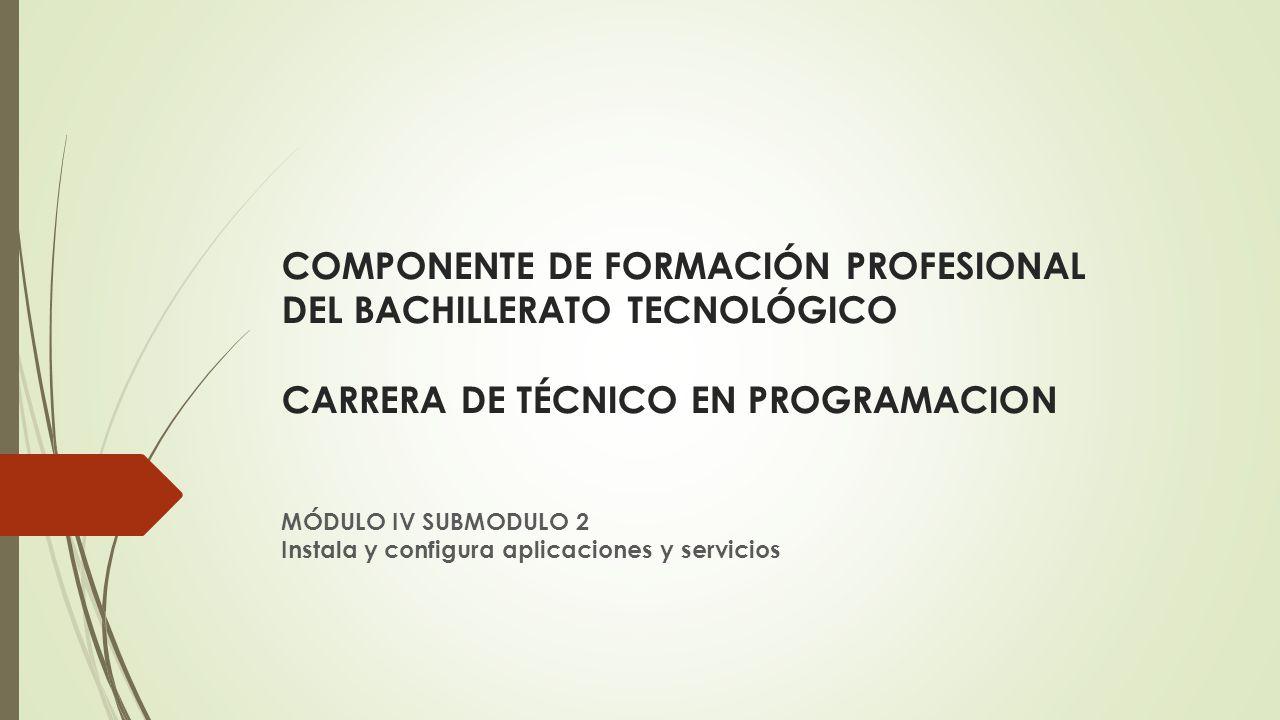 COMPONENTE DE FORMACIÓN PROFESIONAL DEL BACHILLERATO TECNOLÓGICO CARRERA DE TÉCNICO EN PROGRAMACION MÓDULO IV SUBMODULO 2 Instala y configura aplicaciones y servicios