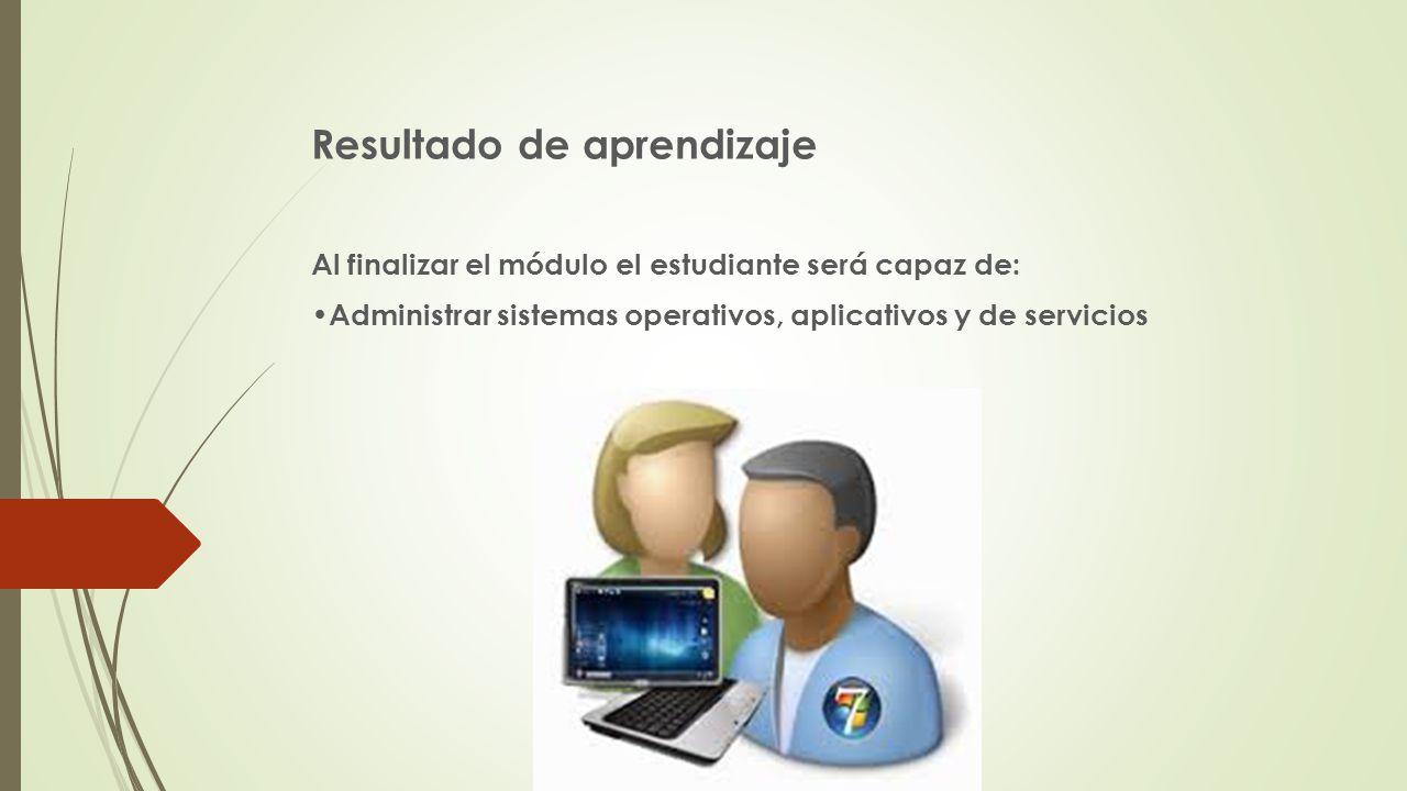 Resultado de aprendizaje Al finalizar el módulo el estudiante será capaz de: Administrar sistemas operativos, aplicativos y de servicios