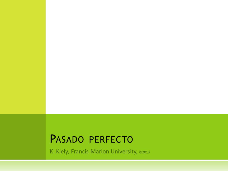 K. Kiely, Francis Marion University, ©2013 P ASADO PERFECTO