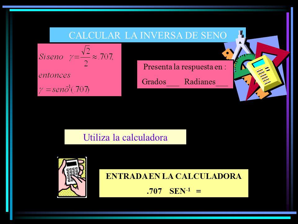 CALCULAR LA INVERSA DE SENO Utiliza la calculadora ENTRADA EN LA CALCULADORA.707 SEN -1 = Presenta la respuesta en : Grados___ Radianes___