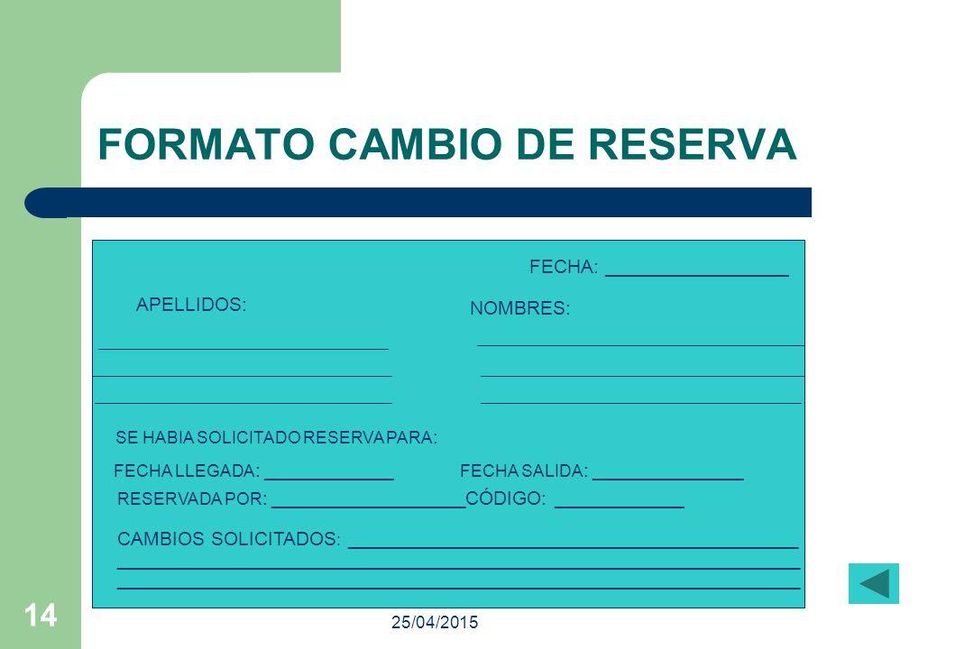 25/04/201513 FORMATO DE COMPROBANTE DE DEPÓSITO LLEGADA: NOMBRE Y APELLIDO SALIDA: SENCILLA: DOBLE: INSTRUCCIONES: RESERVADO POR: TELÉFONO: E-MAIL: RESERVACIÓN HECHA POR:FECHA: DEPÓSITO:$ FECHA: _____________ CODIGO: ______