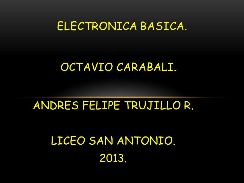 OCTAVIO CARABALI. ANDRES FELIPE TRUJILLO R. LICEO SAN ANTONIO. 2013. ELECTRONICA BASICA.