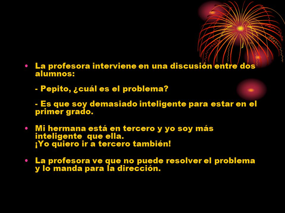 La profesora interviene en una discusión entre dos alumnos: - Pepito, ¿cuál es el problema.