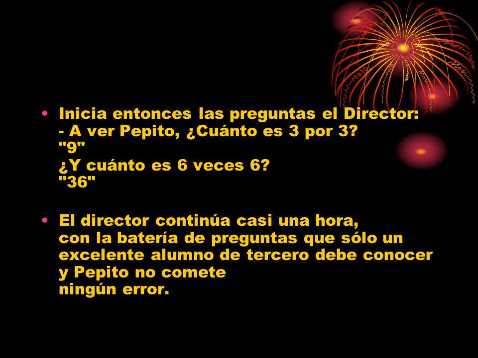 Inicia entonces las preguntas el Director: - A ver Pepito, ¿Cuánto es 3 por 3.