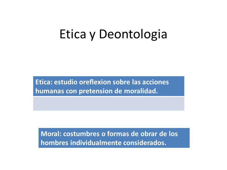 Etica y Deontologia Moral: costumbres o formas de obrar de los hombres individualmente considerados.