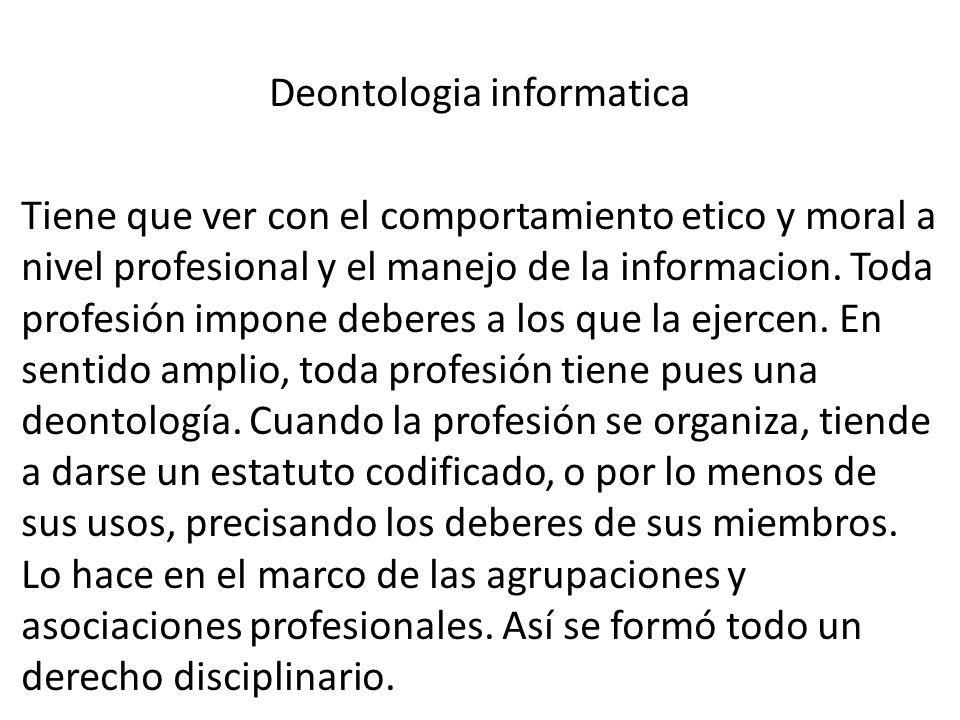 Deontologia informatica Tiene que ver con el comportamiento etico y moral a nivel profesional y el manejo de la informacion.