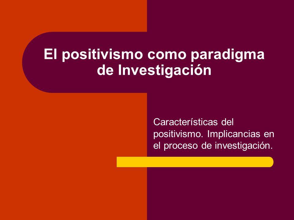 El positivismo como paradigma de Investigación Características del positivismo.