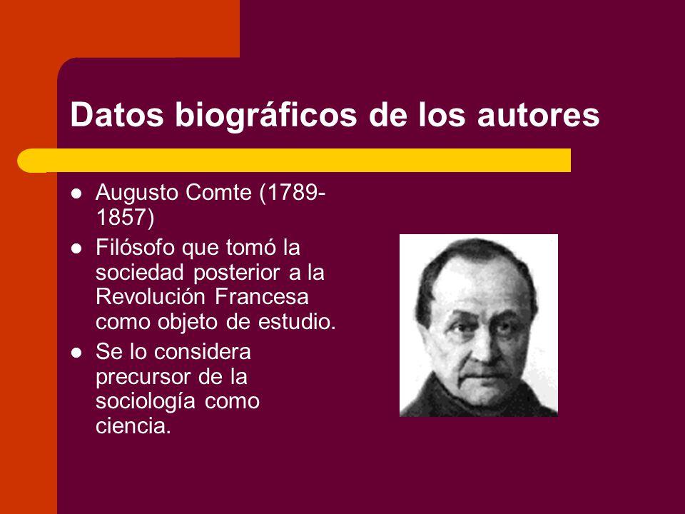 Datos biográficos de los autores Augusto Comte (1789- 1857) Filósofo que tomó la sociedad posterior a la Revolución Francesa como objeto de estudio.