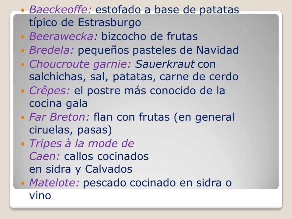 Baeckeoffe: estofado a base de patatas típico de Estrasburgo Beerawecka: bizcocho de frutas Bredela: pequeños pasteles de Navidad Choucroute garnie: Sauerkraut con salchichas, sal, patatas, carne de cerdo Crêpes: el postre más conocido de la cocina gala Far Breton: flan con frutas (en general ciruelas, pasas) Tripes à la mode de Caen: callos cocinados en sidra y Calvados Matelote: pescado cocinado en sidra o vino