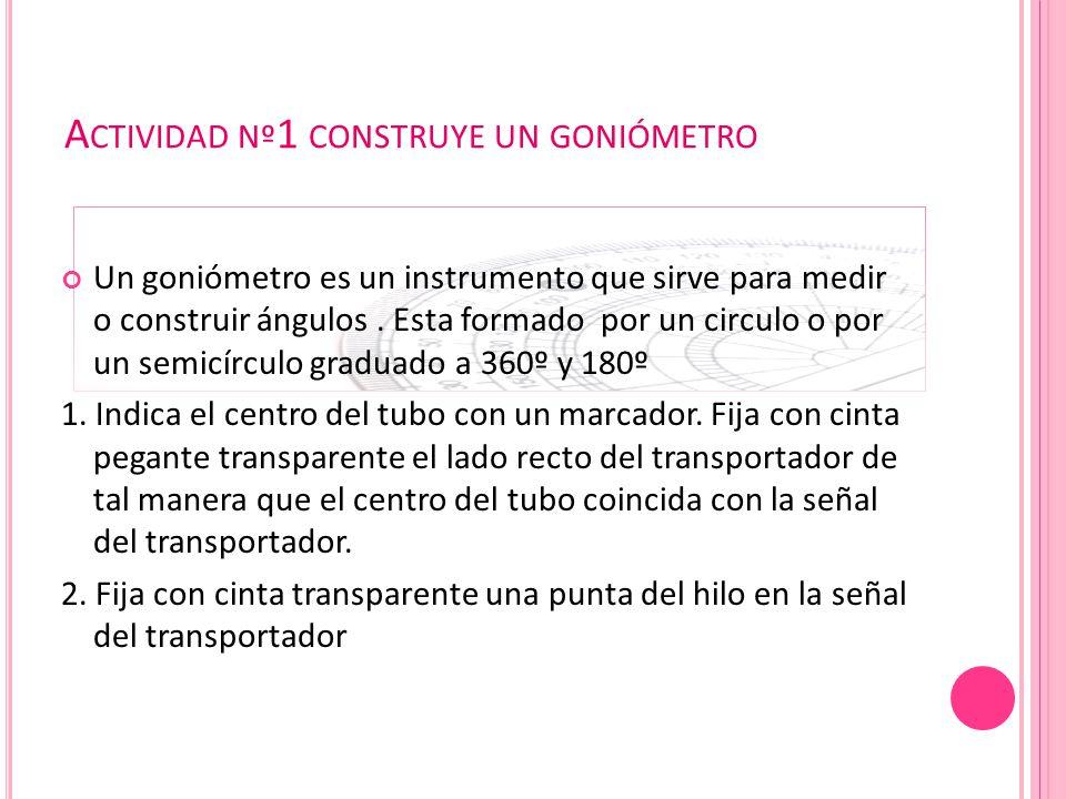A CTIVIDAD Nº 1 CONSTRUYE UN GONIÓMETRO Un goniómetro es un instrumento que sirve para medir o construir ángulos. Esta formado por un circulo o por un