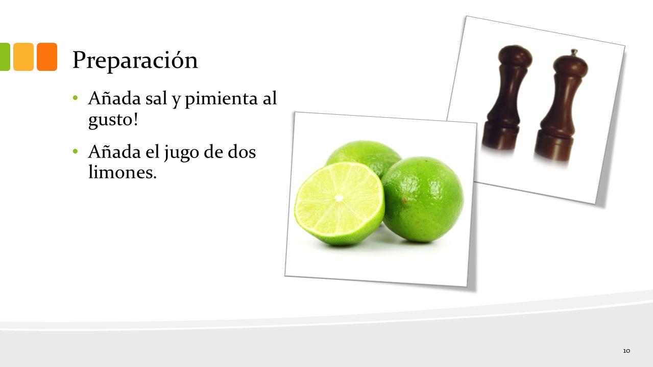 Preparación Añada sal y pimienta al gusto! Añada el jugo de dos limones. 10