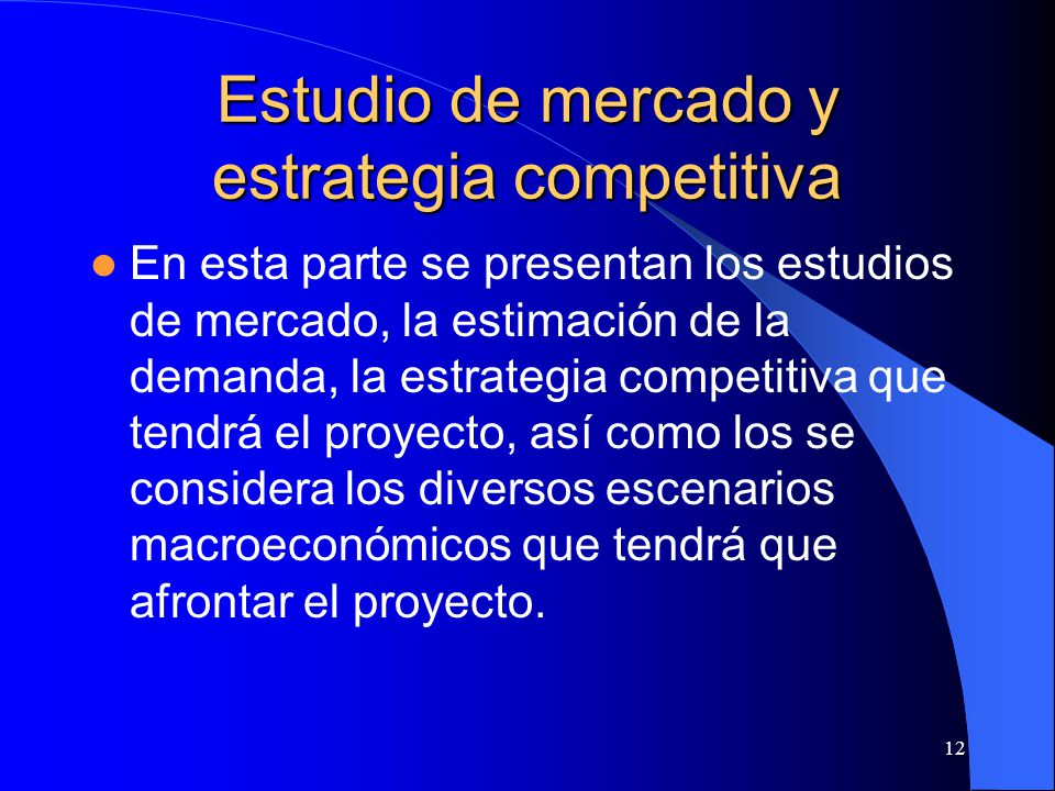 12 Estudio de mercado y estrategia competitiva En esta parte se presentan los estudios de mercado, la estimación de la demanda, la estrategia competitiva que tendrá el proyecto, así como los se considera los diversos escenarios macroeconómicos que tendrá que afrontar el proyecto.