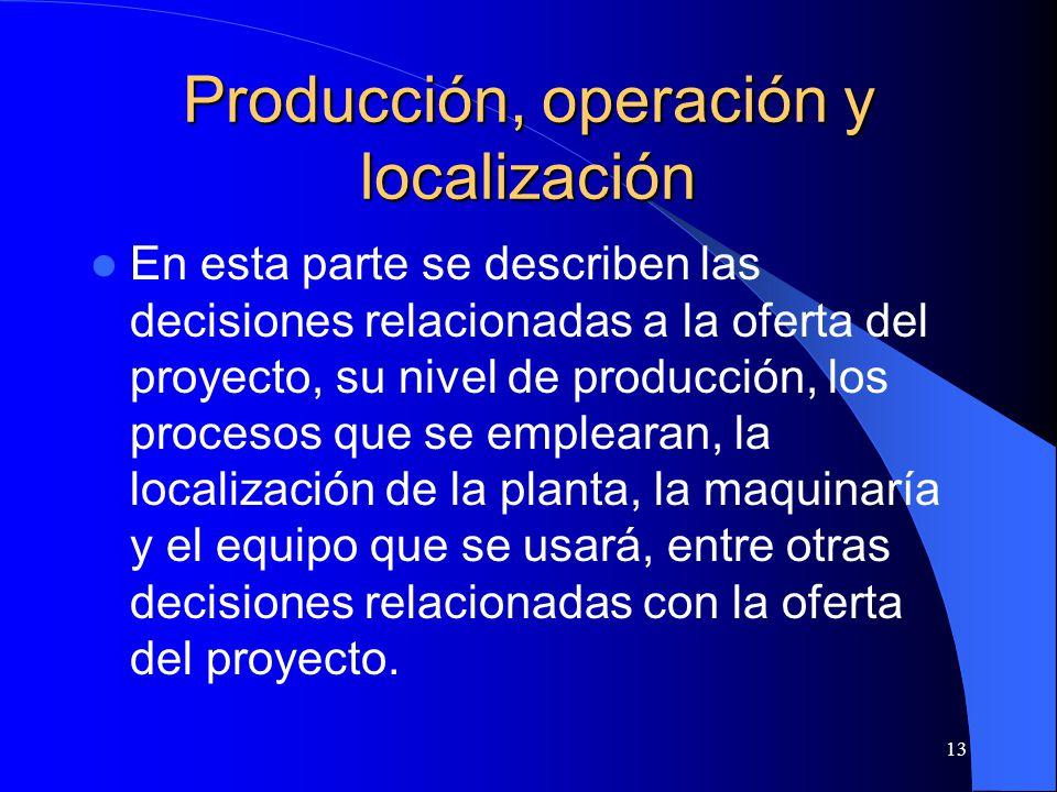 13 Producción, operación y localización En esta parte se describen las decisiones relacionadas a la oferta del proyecto, su nivel de producción, los procesos que se emplearan, la localización de la planta, la maquinaría y el equipo que se usará, entre otras decisiones relacionadas con la oferta del proyecto.