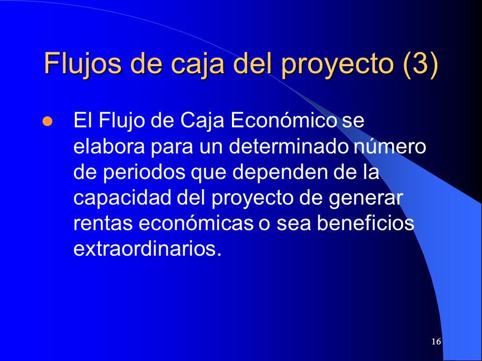 16 Flujos de caja del proyecto (3) El Flujo de Caja Económico se elabora para un determinado número de periodos que dependen de la capacidad del proyecto de generar rentas económicas o sea beneficios extraordinarios.