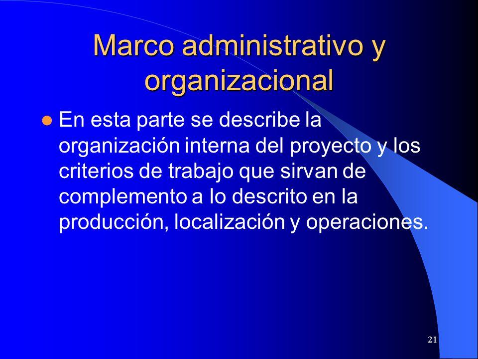 21 Marco administrativo y organizacional En esta parte se describe la organización interna del proyecto y los criterios de trabajo que sirvan de complemento a lo descrito en la producción, localización y operaciones.