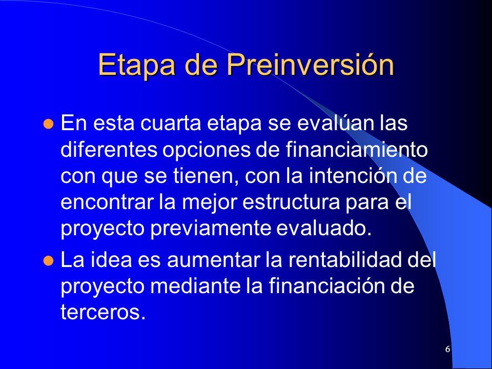6 Etapa de Preinversión En esta cuarta etapa se evalúan las diferentes opciones de financiamiento con que se tienen, con la intención de encontrar la mejor estructura para el proyecto previamente evaluado.