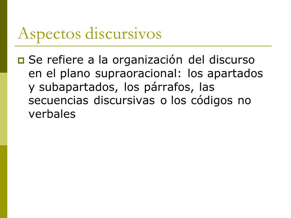 Aspectos discursivos  Se refiere a la organización del discurso en el plano supraoracional: los apartados y subapartados, los párrafos, las secuencias discursivas o los códigos no verbales