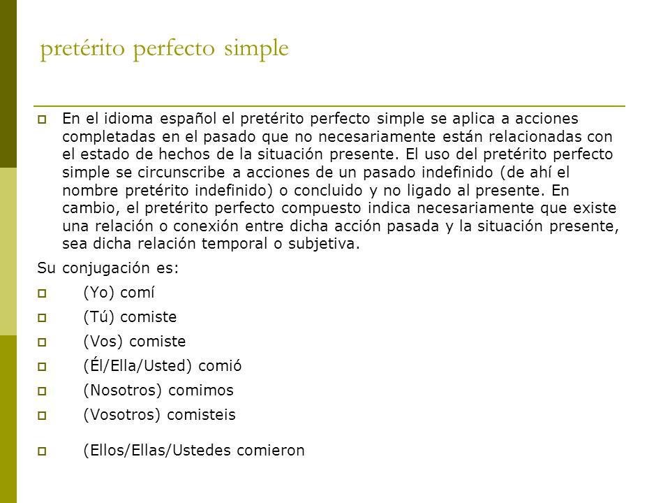 pretérito perfecto simple  En el idioma español el pretérito perfecto simple se aplica a acciones completadas en el pasado que no necesariamente están relacionadas con el estado de hechos de la situación presente.