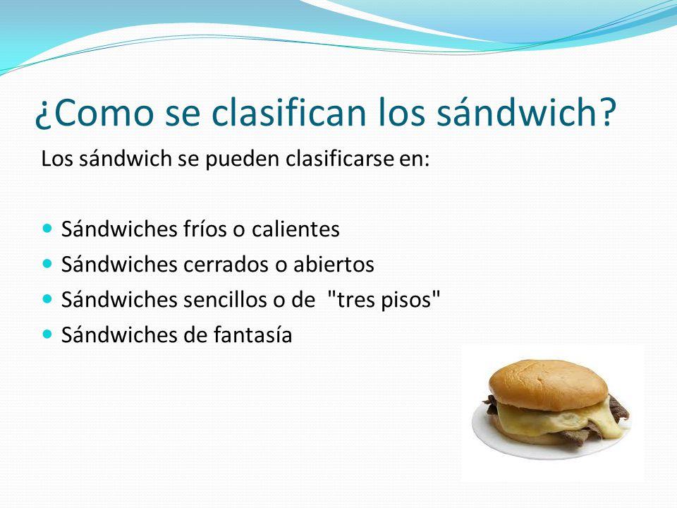 ¿Como se clasifican los sándwich? Los sándwich se pueden clasificarse en: Sándwiches fríos o calientes Sándwiches cerrados o abiertos Sándwiches senci