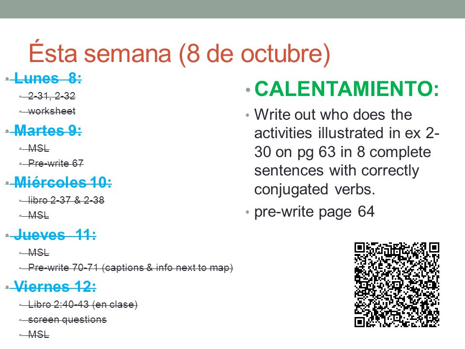 Ésta semana (8 de octubre) Lunes 8: 2-31, 2-32 worksheet Martes 9: MSL Pre-write 67 Miércoles 10: libro 2-37 & 2-38 MSL Jueves 11: MSL Pre-write (captions & info next to map) Viernes 12: Libro 2:40-43 (en clase) screen questions MSL CALENTAMIENTO: Write out who does the activities illustrated in ex on pg 63 in 8 complete sentences with correctly conjugated verbs.