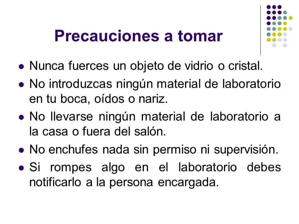 Precauciones a tomar Nunca fuerces un objeto de vidrio o cristal. No introduzcas ningún material de laboratorio en tu boca, oídos o nariz. No llevarse