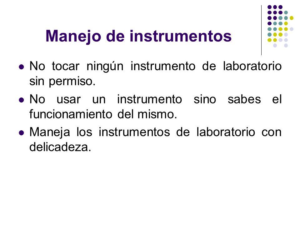 Manejo de instrumentos No tocar ningún instrumento de laboratorio sin permiso. No usar un instrumento sino sabes el funcionamiento del mismo. Maneja l