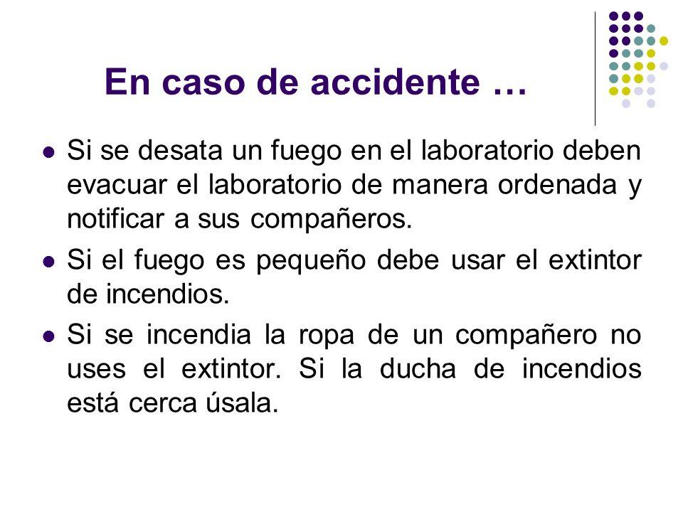 En caso de accidente … Si se desata un fuego en el laboratorio deben evacuar el laboratorio de manera ordenada y notificar a sus compañeros. Si el fue