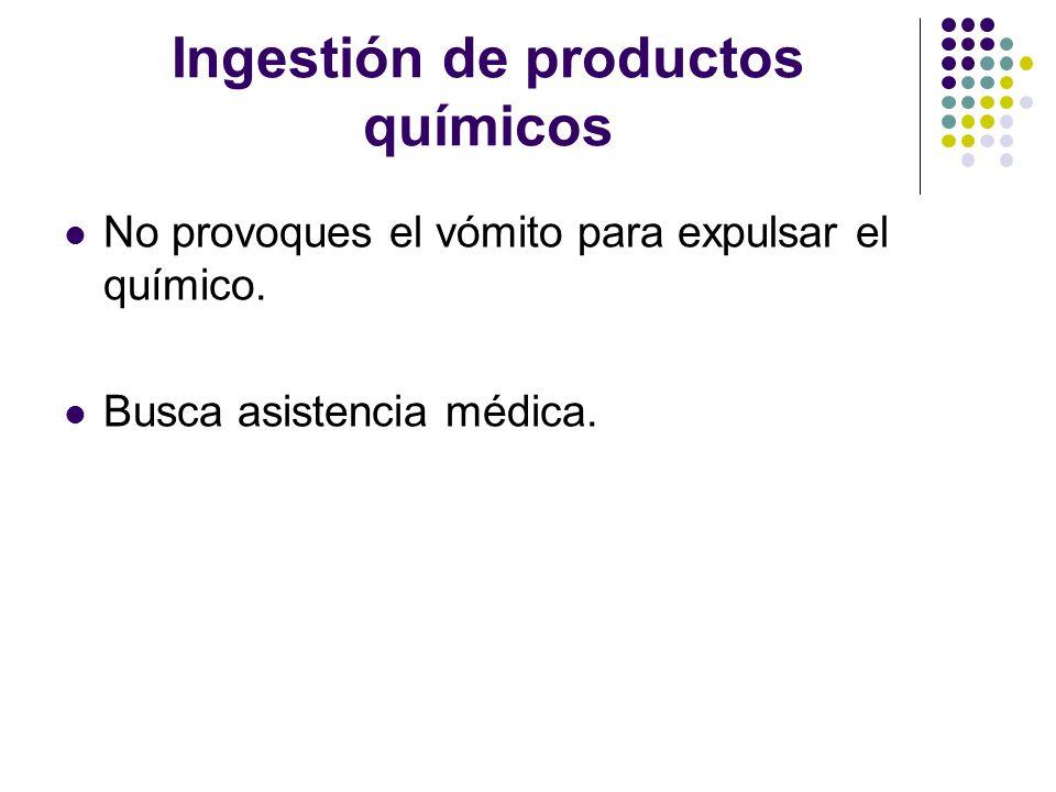 Ingestión de productos químicos No provoques el vómito para expulsar el químico. Busca asistencia médica.